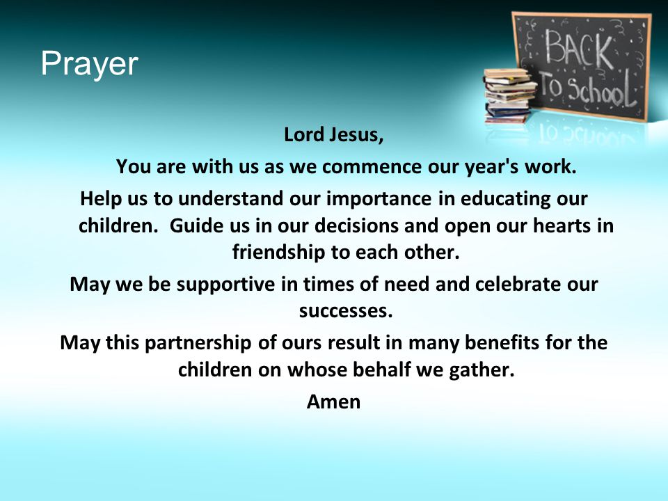 Prayer Lord Jesus, You are with us as we commence our year's work. Help us to understand our importance in educating our children. Guide us in our dec