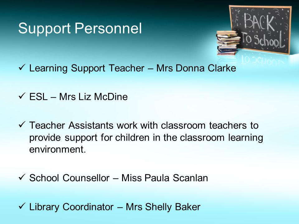 Support Personnel Learning Support Teacher – Mrs Donna Clarke ESL – Mrs Liz McDine Teacher Assistants work with classroom teachers to provide support