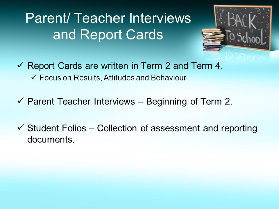 Parent/ Teacher Interviews and Report Cards Report Cards are written in Term 2 and Term 4. Focus on Results, Attitudes and Behaviour Parent Teacher In