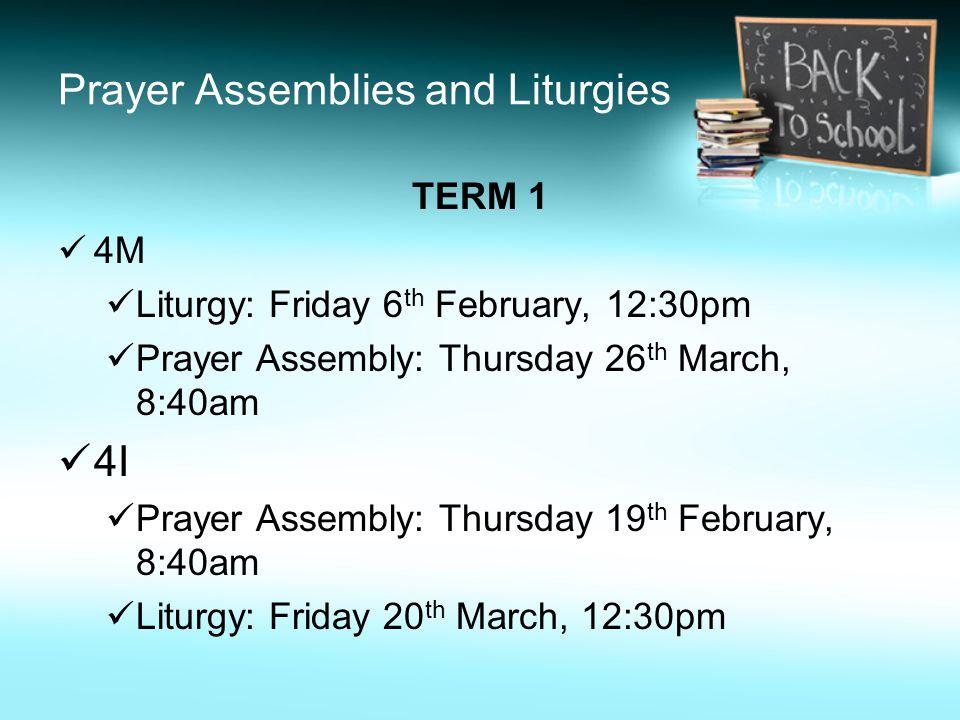 Prayer Assemblies and Liturgies TERM 1 4M Liturgy: Friday 6 th February, 12:30pm Prayer Assembly: Thursday 26 th March, 8:40am 4I Prayer Assembly: Thursday 19 th February, 8:40am Liturgy: Friday 20 th March, 12:30pm