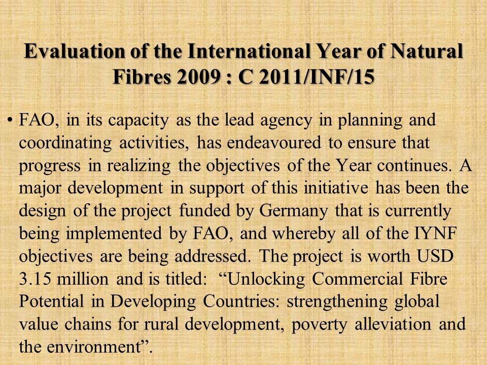Evaluation of the International Year of Natural Fibres 2009 : C 2011/INF/15 FAO, in its capacity as the lead agency in planning and coordinating activities, has endeavoured to ensure that progress in realizing the objectives of the Year continues.