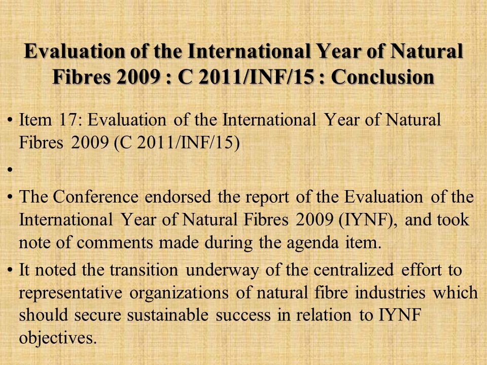 Evaluation of the International Year of Natural Fibres 2009 : C 2011/INF/15 : Conclusion Item 17: Evaluation of the International Year of Natural Fibres 2009 (C 2011/INF/15) The Conference endorsed the report of the Evaluation of the International Year of Natural Fibres 2009 (IYNF), and took note of comments made during the agenda item.