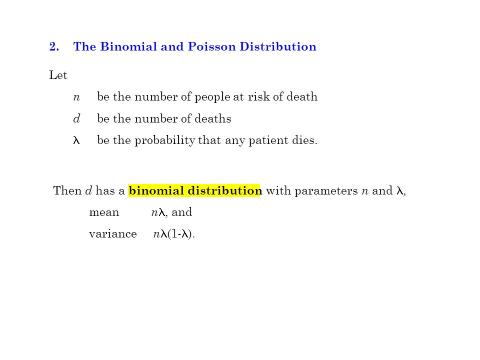 2.The Binomial and Poisson Distribution Let n be the number of people at risk of death d be the number of deaths be the probability that any patient dies.
