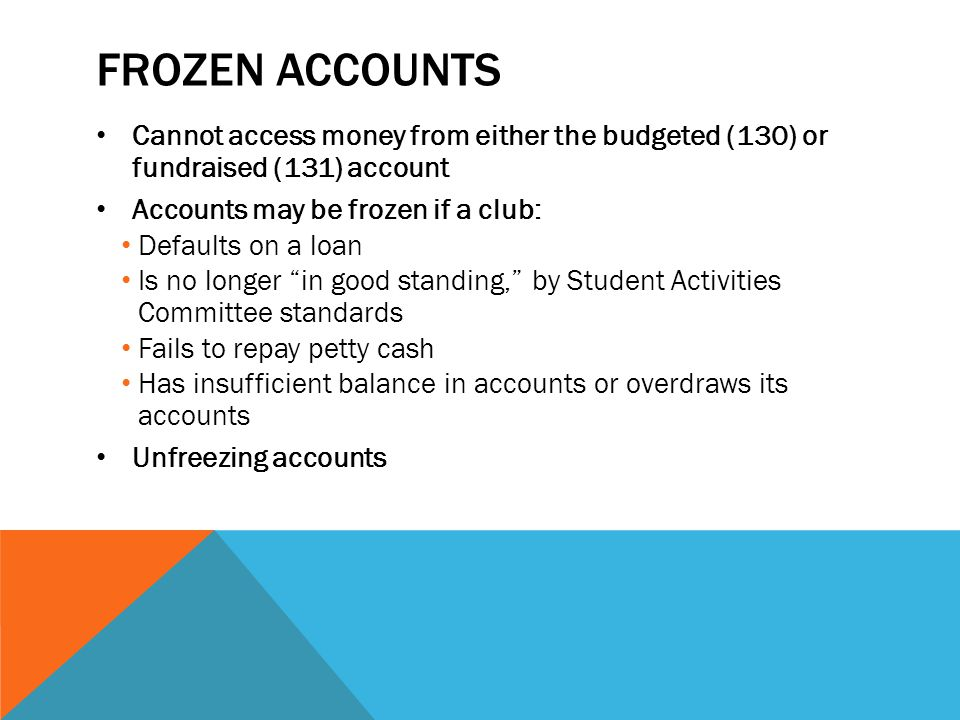 FROZEN ACCOUNTS Cannot access money from either the budgeted (130) or fundraised (131) account Accounts may be frozen if a club: Defaults on a loan Is no longer in good standing, by Student Activities Committee standards Fails to repay petty cash Has insufficient balance in accounts or overdraws its accounts Unfreezing accounts