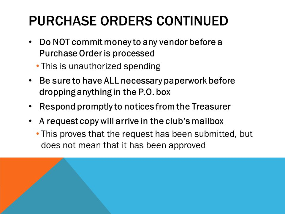 PURCHASE ORDERS CONTINUED Do NOT commit money to any vendor before a Purchase Order is processed This is unauthorized spending Be sure to have ALL necessary paperwork before dropping anything in the P.O.