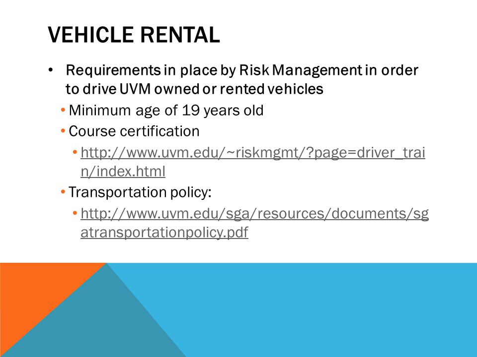 VEHICLE RENTAL Requirements in place by Risk Management in order to drive UVM owned or rented vehicles Minimum age of 19 years old Course certificatio