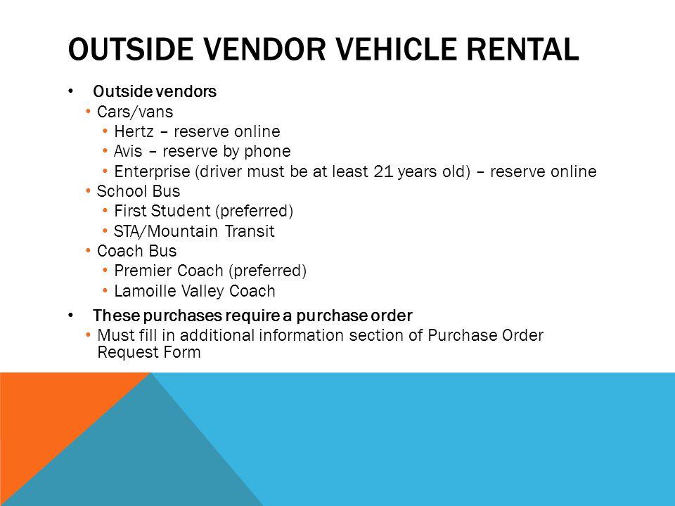 OUTSIDE VENDOR VEHICLE RENTAL Outside vendors Cars/vans Hertz – reserve online Avis – reserve by phone Enterprise (driver must be at least 21 years ol