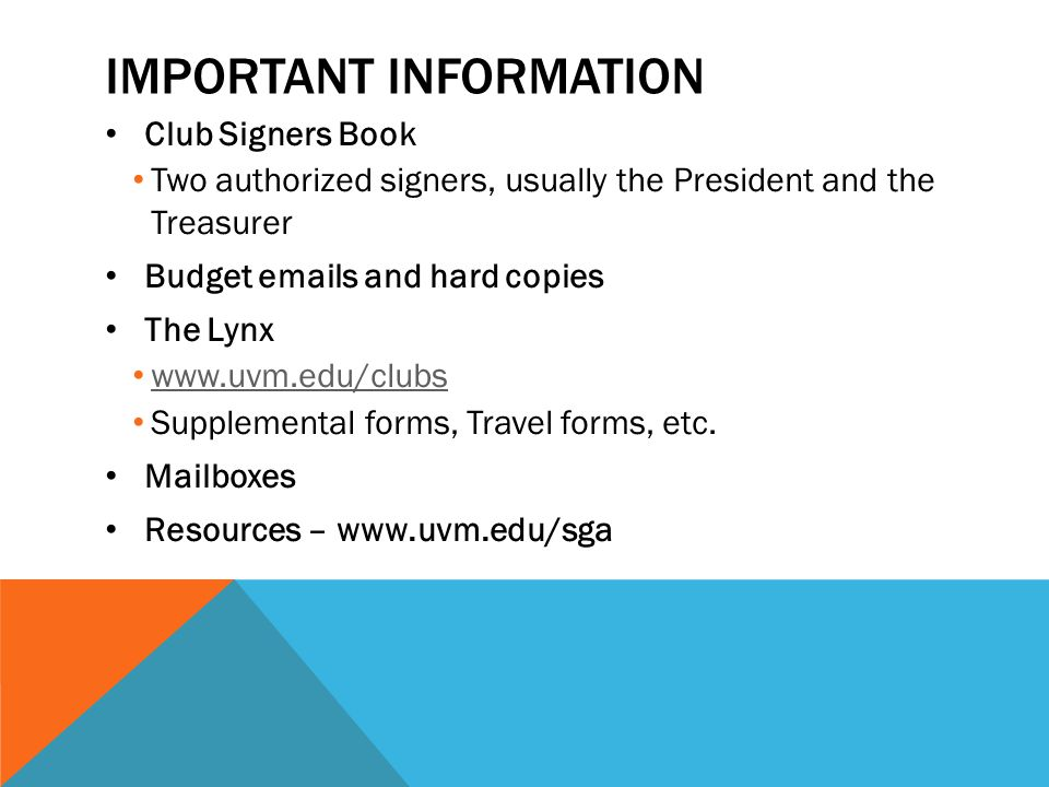 IMPORTANT INFORMATION Club Signers Book Two authorized signers, usually the President and the Treasurer Budget emails and hard copies The Lynx www.uvm.edu/clubs Supplemental forms, Travel forms, etc.