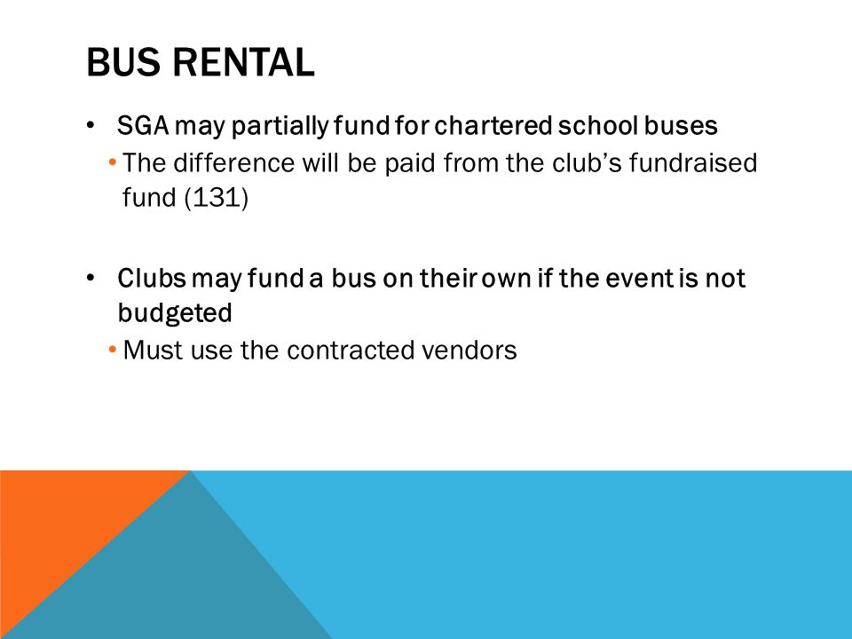 BUS RENTAL SGA may partially fund for chartered school buses The difference will be paid from the club's fundraised fund (131) Clubs may fund a bus on their own if the event is not budgeted Must use the contracted vendors