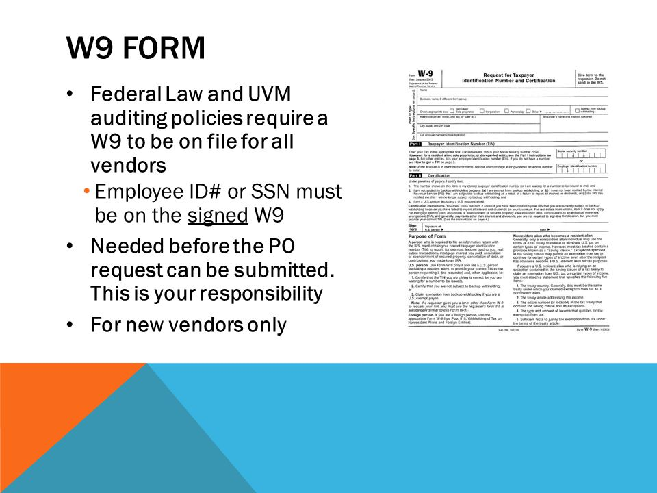 W9 FORM Federal Law and UVM auditing policies require a W9 to be on file for all vendors Employee ID# or SSN must be on the signed W9 Needed before the PO request can be submitted.