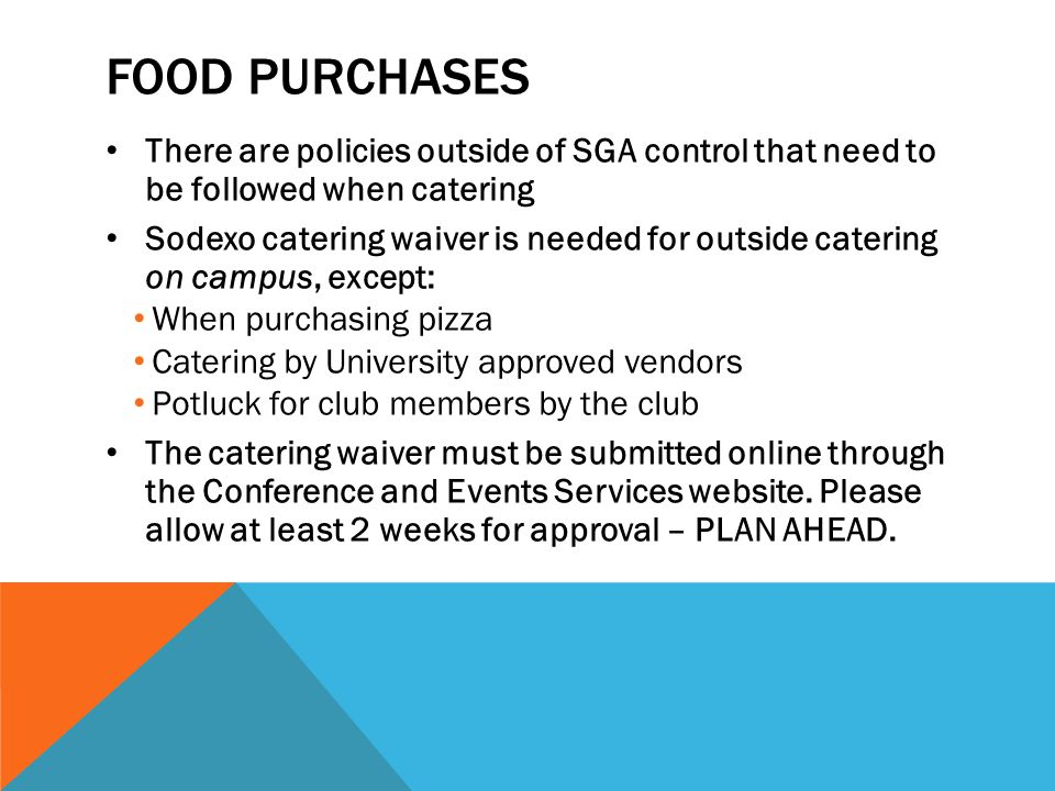 FOOD PURCHASES There are policies outside of SGA control that need to be followed when catering Sodexo catering waiver is needed for outside catering