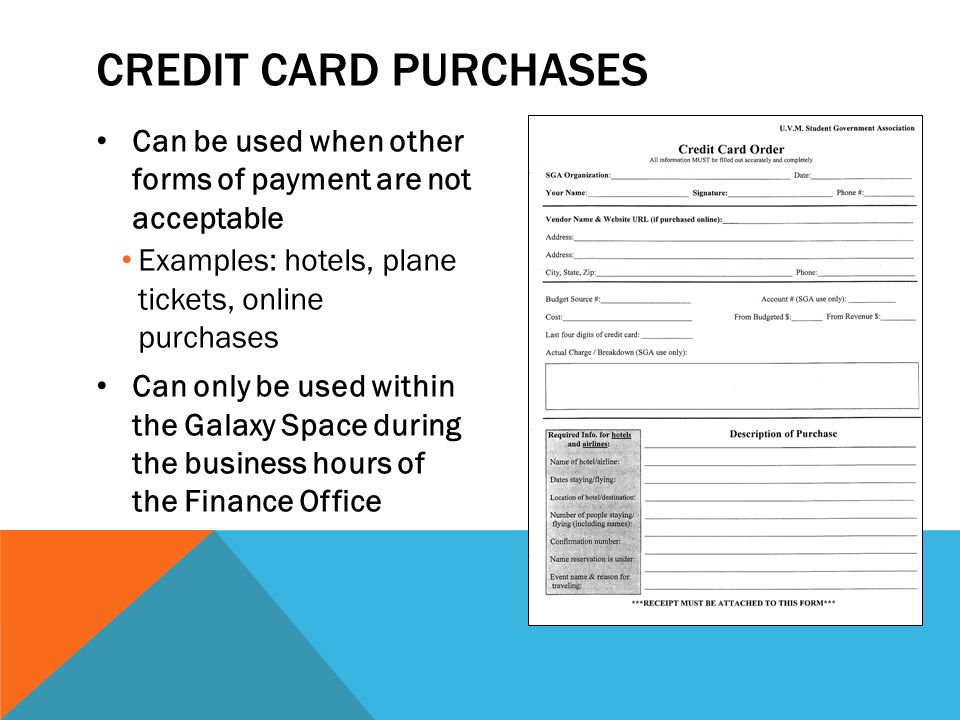 CREDIT CARD PURCHASES Can be used when other forms of payment are not acceptable Examples: hotels, plane tickets, online purchases Can only be used within the Galaxy Space during the business hours of the Finance Office