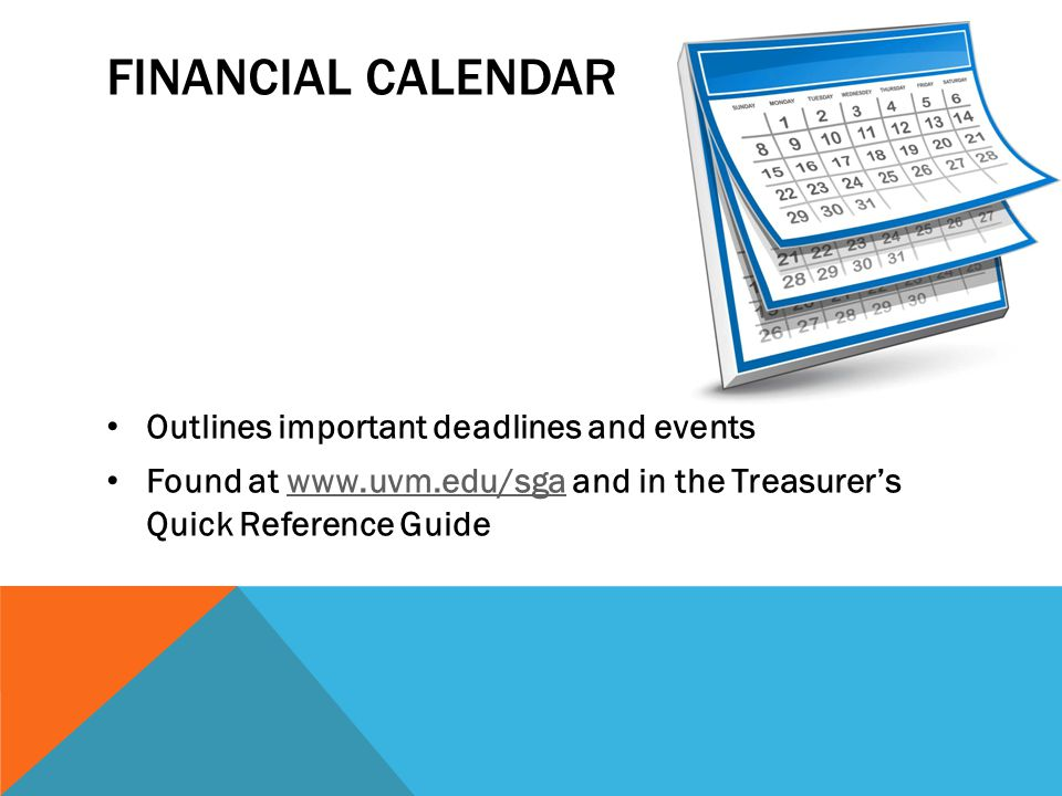 FINANCIAL CALENDAR Outlines important deadlines and events Found at www.uvm.edu/sga and in the Treasurer's Quick Reference Guidewww.uvm.edu/sga