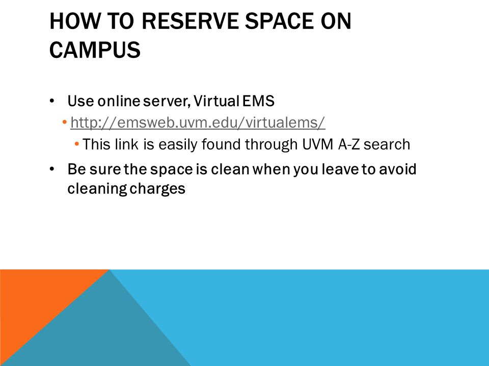 HOW TO RESERVE SPACE ON CAMPUS Use online server, Virtual EMS http://emsweb.uvm.edu/virtualems/ This link is easily found through UVM A-Z search Be sure the space is clean when you leave to avoid cleaning charges