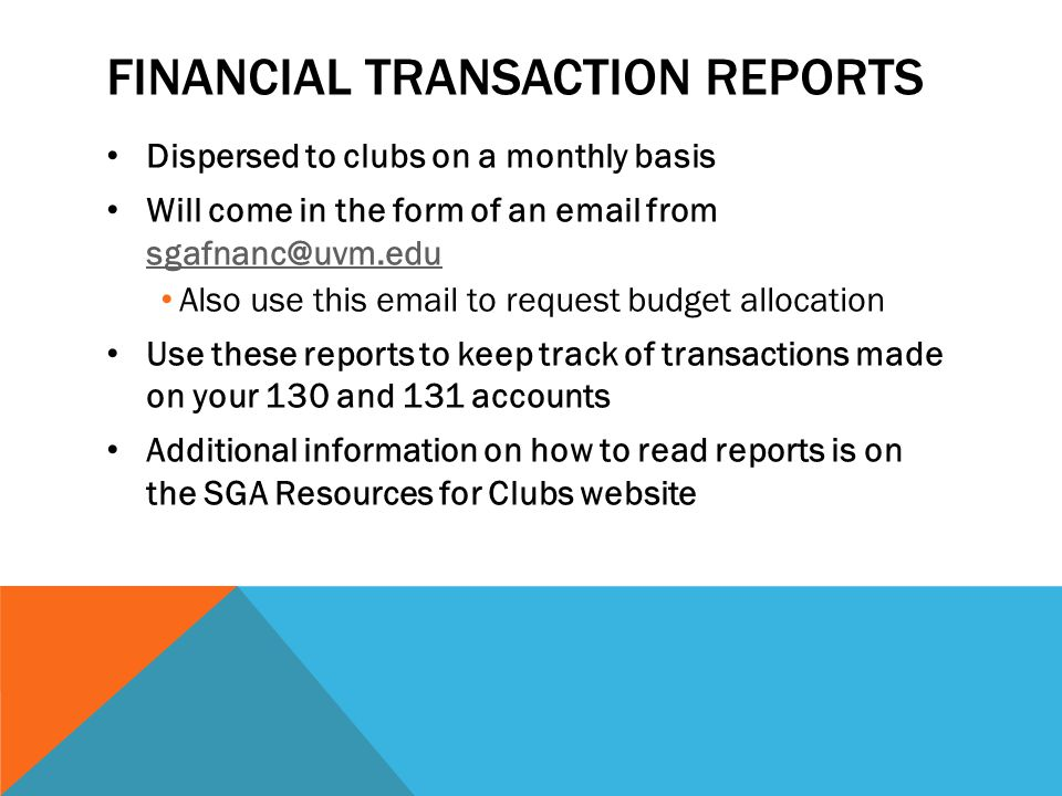 FINANCIAL TRANSACTION REPORTS Dispersed to clubs on a monthly basis Will come in the form of an email from sgafnanc@uvm.edu sgafnanc@uvm.edu Also use this email to request budget allocation Use these reports to keep track of transactions made on your 130 and 131 accounts Additional information on how to read reports is on the SGA Resources for Clubs website