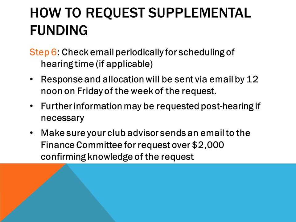 HOW TO REQUEST SUPPLEMENTAL FUNDING Step 6: Check email periodically for scheduling of hearing time (if applicable) Response and allocation will be sent via email by 12 noon on Friday of the week of the request.