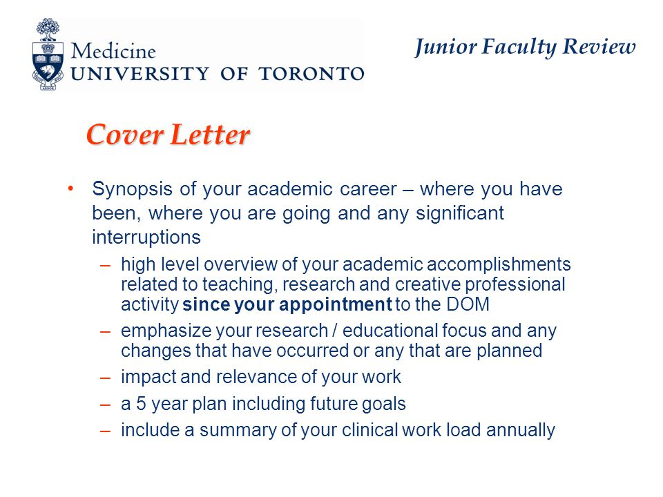Cover Letter Synopsis of your academic career – where you have been, where you are going and any significant interruptions –high level overview of your academic accomplishments related to teaching, research and creative professional activity since your appointment to the DOM –emphasize your research / educational focus and any changes that have occurred or any that are planned –impact and relevance of your work –a 5 year plan including future goals –include a summary of your clinical work load annually