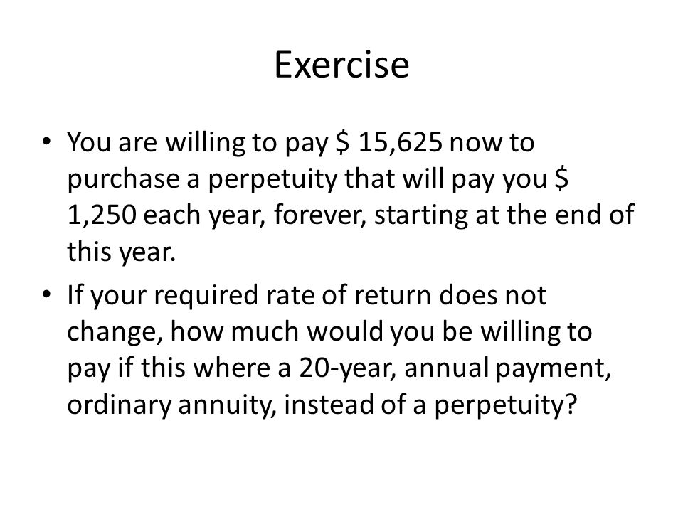 Exercise You are willing to pay $ 15,625 now to purchase a perpetuity that will pay you $ 1,250 each year, forever, starting at the end of this year.
