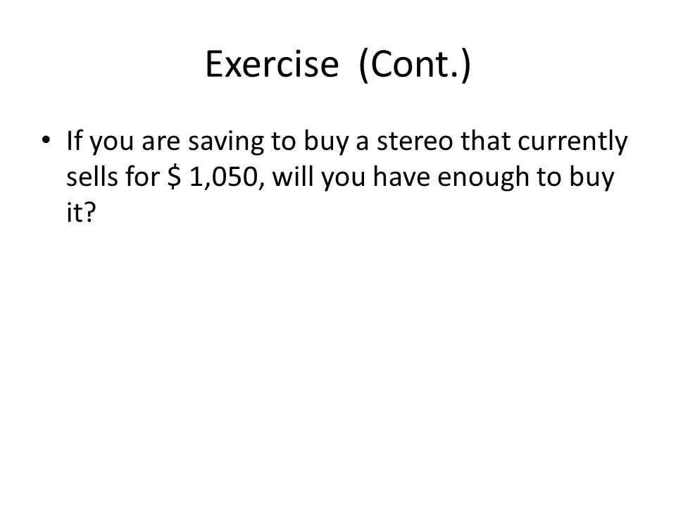 Exercise (Cont.) If you are saving to buy a stereo that currently sells for $ 1,050, will you have enough to buy it?