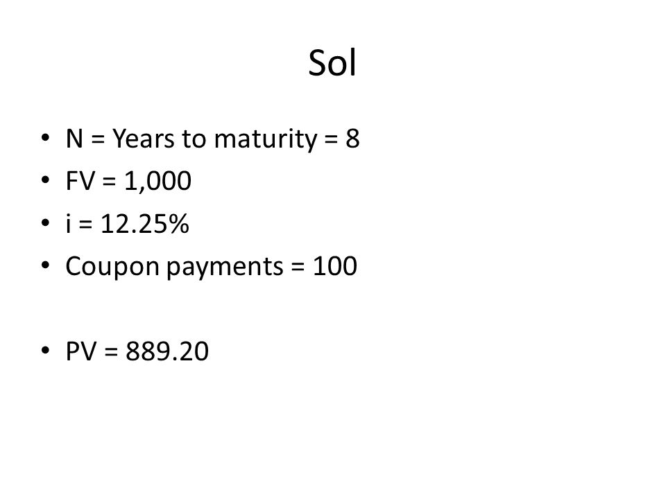 Sol N = Years to maturity = 8 FV = 1,000 i = 12.25% Coupon payments = 100 PV = 889.20