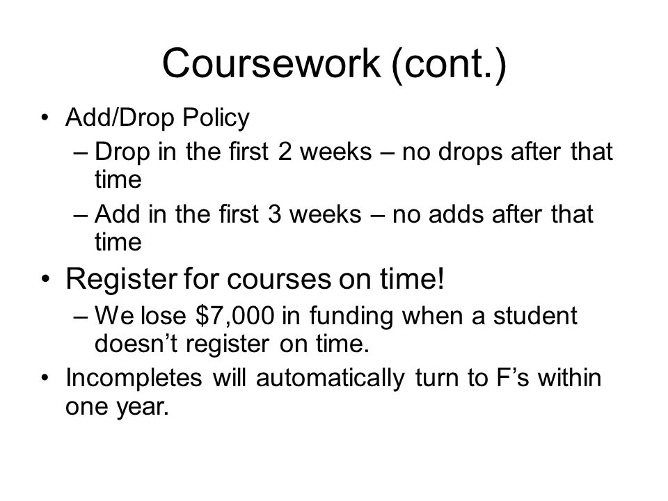 Coursework (cont.) Add/Drop Policy –Drop in the first 2 weeks – no drops after that time –Add in the first 3 weeks – no adds after that time Register for courses on time.