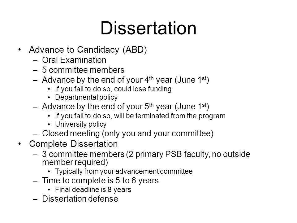 Dissertation Advance to Candidacy (ABD) –Oral Examination –5 committee members –Advance by the end of your 4 th year (June 1 st ) If you fail to do so