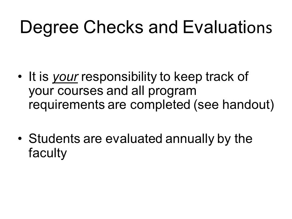 Degree Checks and Evaluati ons It is your responsibility to keep track of your courses and all program requirements are completed (see handout) Students are evaluated annually by the faculty