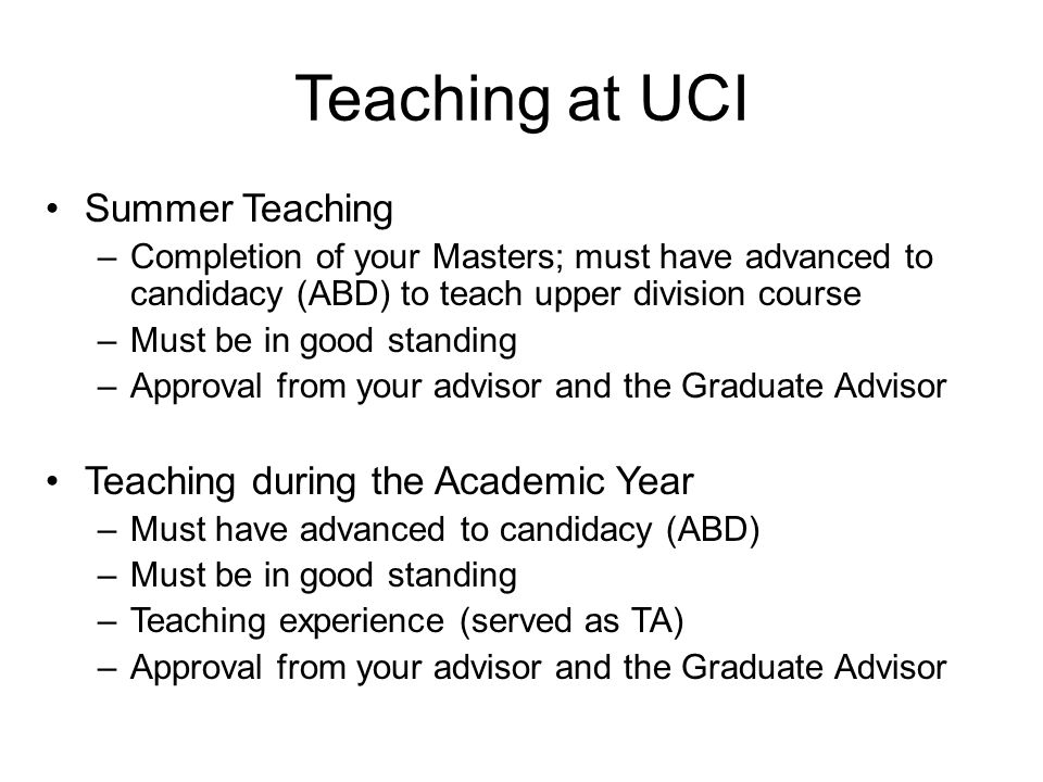 Teaching at UCI Summer Teaching –Completion of your Masters; must have advanced to candidacy (ABD) to teach upper division course –Must be in good sta