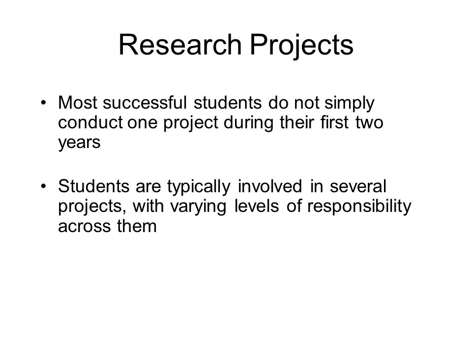 Research Projects Most successful students do not simply conduct one project during their first two years Students are typically involved in several projects, with varying levels of responsibility across them
