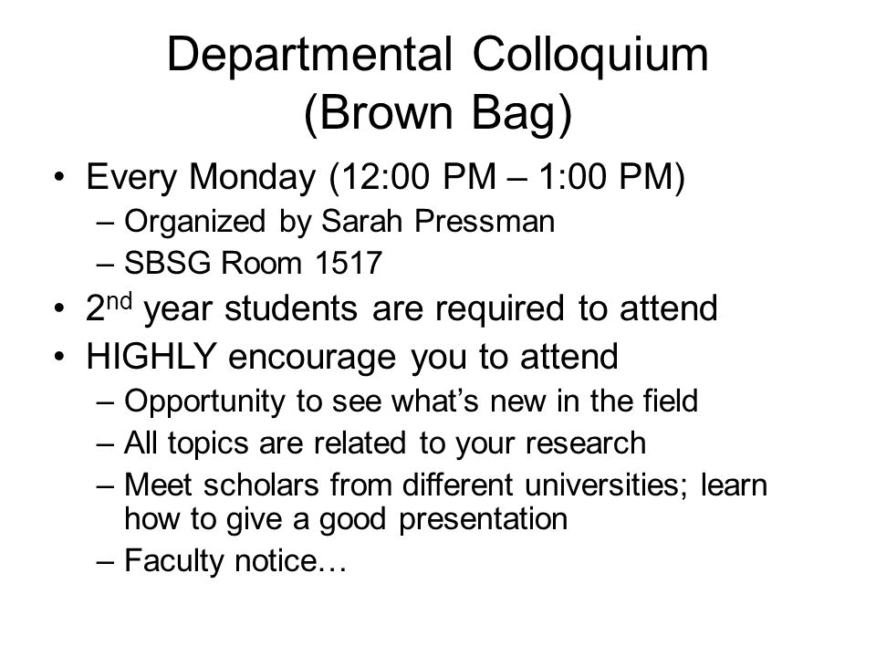 Departmental Colloquium (Brown Bag) Every Monday (12:00 PM – 1:00 PM) –Organized by Sarah Pressman –SBSG Room 1517 2 nd year students are required to attend HIGHLY encourage you to attend –Opportunity to see what's new in the field –All topics are related to your research –Meet scholars from different universities; learn how to give a good presentation –Faculty notice…