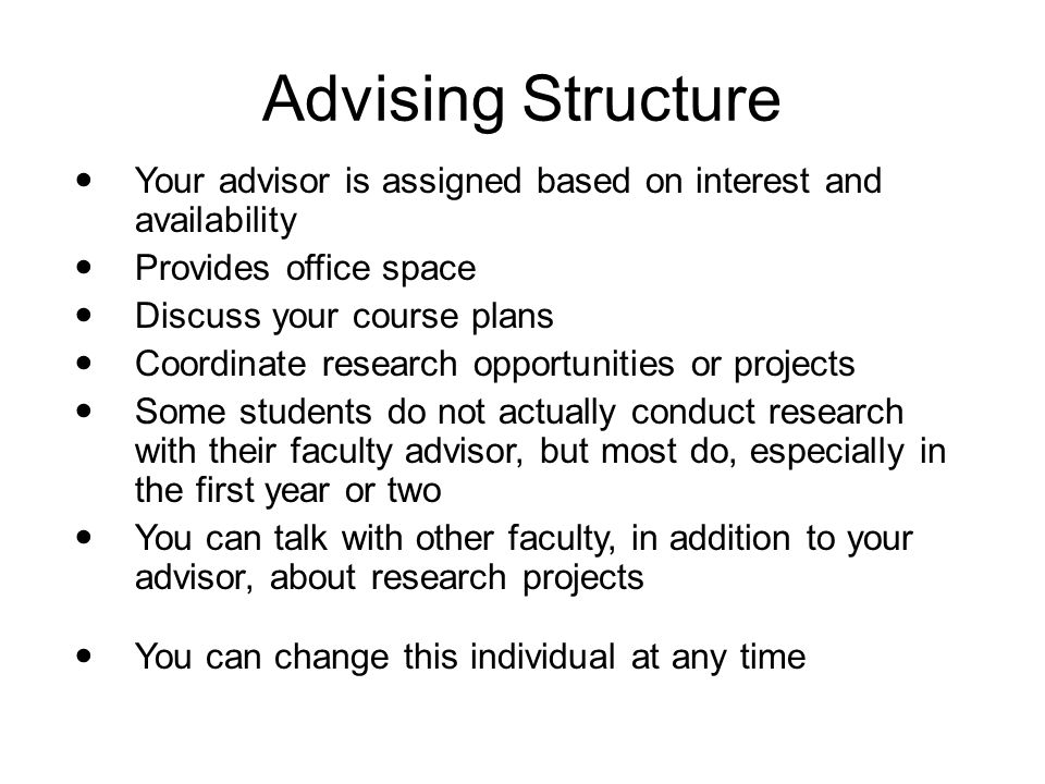 Advising Structure Your advisor is assigned based on interest and availability Provides office space Discuss your course plans Coordinate research opp
