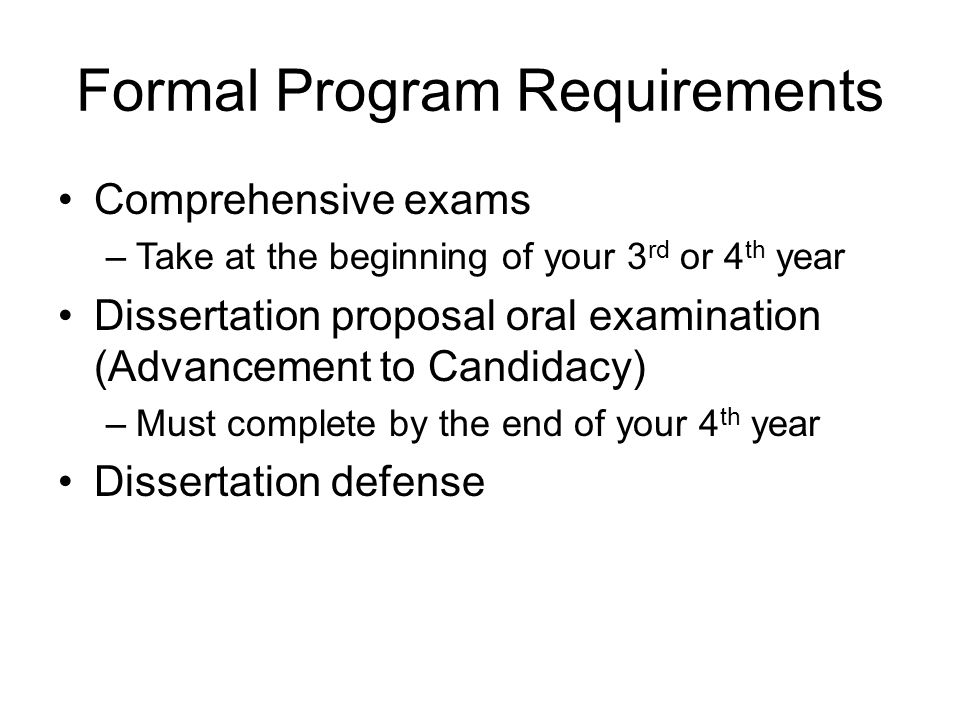 Formal Program Requirements Comprehensive exams –Take at the beginning of your 3 rd or 4 th year Dissertation proposal oral examination (Advancement to Candidacy) –Must complete by the end of your 4 th year Dissertation defense