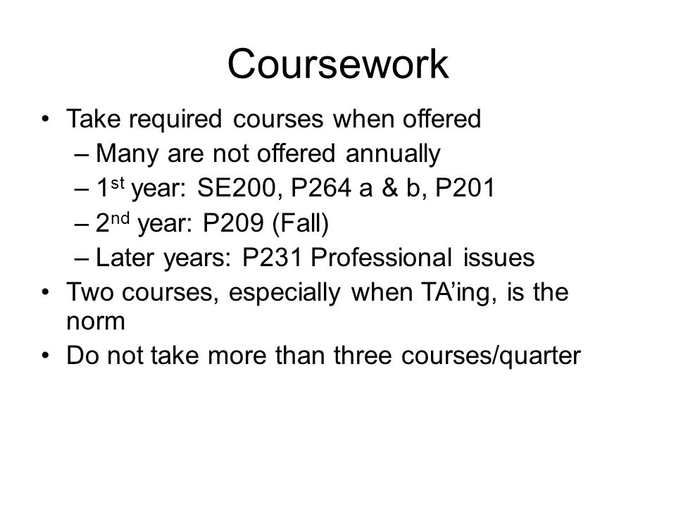 Coursework Take required courses when offered –Many are not offered annually –1 st year: SE200, P264 a & b, P201 –2 nd year: P209 (Fall) –Later years: P231 Professional issues Two courses, especially when TA'ing, is the norm Do not take more than three courses/quarter