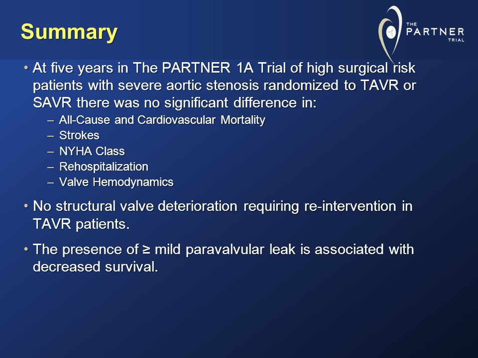 Summary At five years in The PARTNER 1A Trial of high surgical risk patients with severe aortic stenosis randomized to TAVR or SAVR there was no significant difference in:At five years in The PARTNER 1A Trial of high surgical risk patients with severe aortic stenosis randomized to TAVR or SAVR there was no significant difference in: –All-Cause and Cardiovascular Mortality –Strokes –NYHA Class –Rehospitalization –Valve Hemodynamics No structural valve deterioration requiring re-intervention in TAVR patients.No structural valve deterioration requiring re-intervention in TAVR patients.