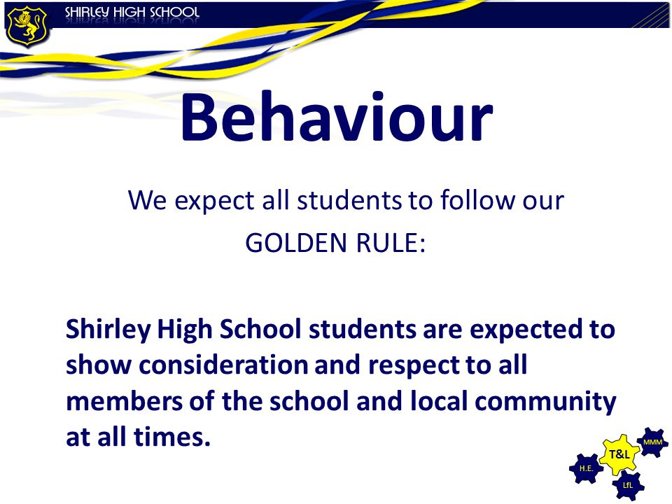 LfL MMM H.E. T&L Behaviour We expect all students to follow our GOLDEN RULE: Shirley High School students are expected to show consideration and respe
