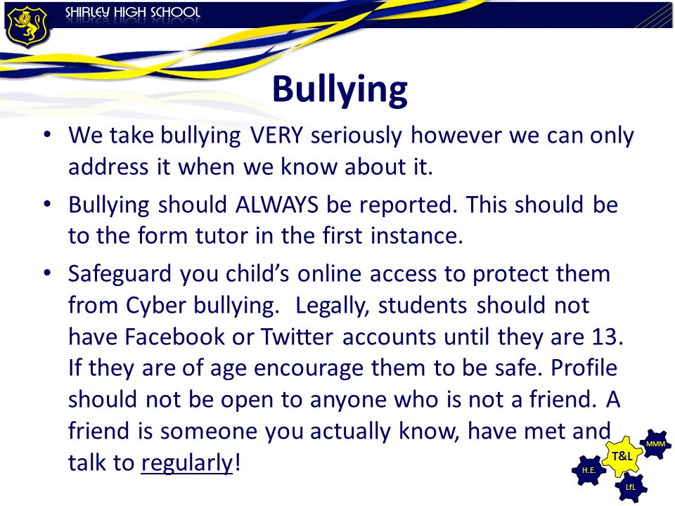LfL MMM H.E. T&L Bullying We take bullying VERY seriously however we can only address it when we know about it. Bullying should ALWAYS be reported. Th