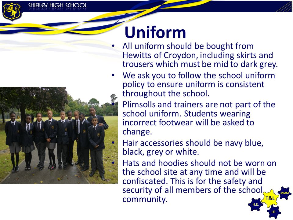 LfL MMM H.E. T&L Uniform All uniform should be bought from Hewitts of Croydon, including skirts and trousers which must be mid to dark grey. We ask yo
