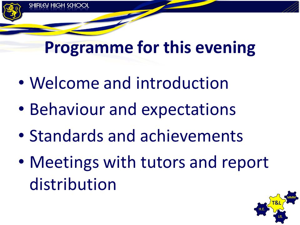 LfL MMM H.E. T&L Programme for this evening Welcome and introduction Behaviour and expectations Standards and achievements Meetings with tutors and re