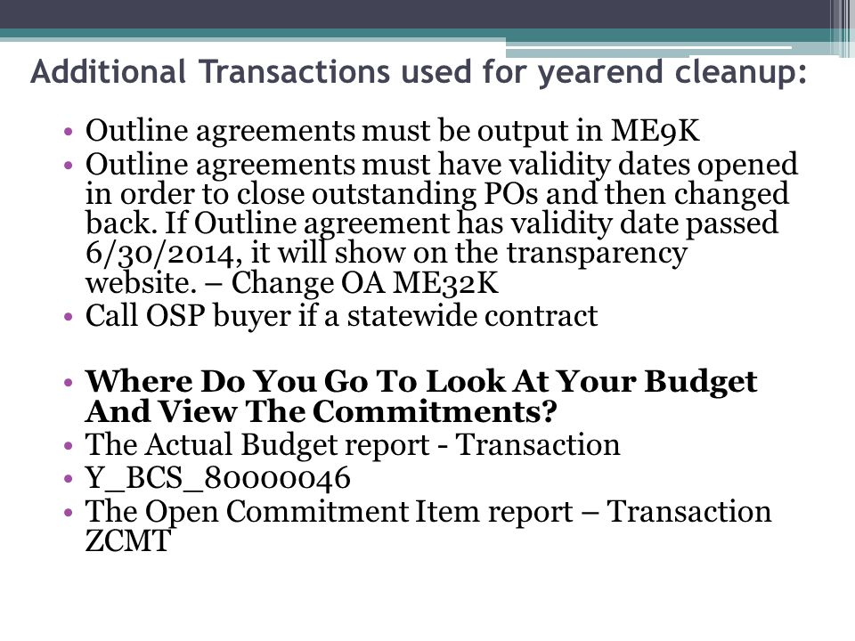Additional Transactions used for yearend cleanup: Outline agreements must be output in ME9K Outline agreements must have validity dates opened in order to close outstanding POs and then changed back.