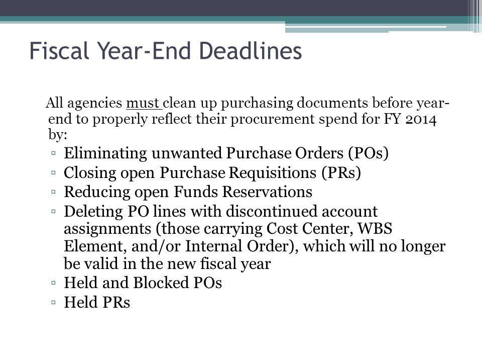 Fiscal Year-End Deadlines All agencies must clean up purchasing documents before year- end to properly reflect their procurement spend for FY 2014 by: ▫Eliminating unwanted Purchase Orders (POs) ▫Closing open Purchase Requisitions (PRs) ▫Reducing open Funds Reservations ▫Deleting PO lines with discontinued account assignments (those carrying Cost Center, WBS Element, and/or Internal Order), which will no longer be valid in the new fiscal year ▫Held and Blocked POs ▫Held PRs