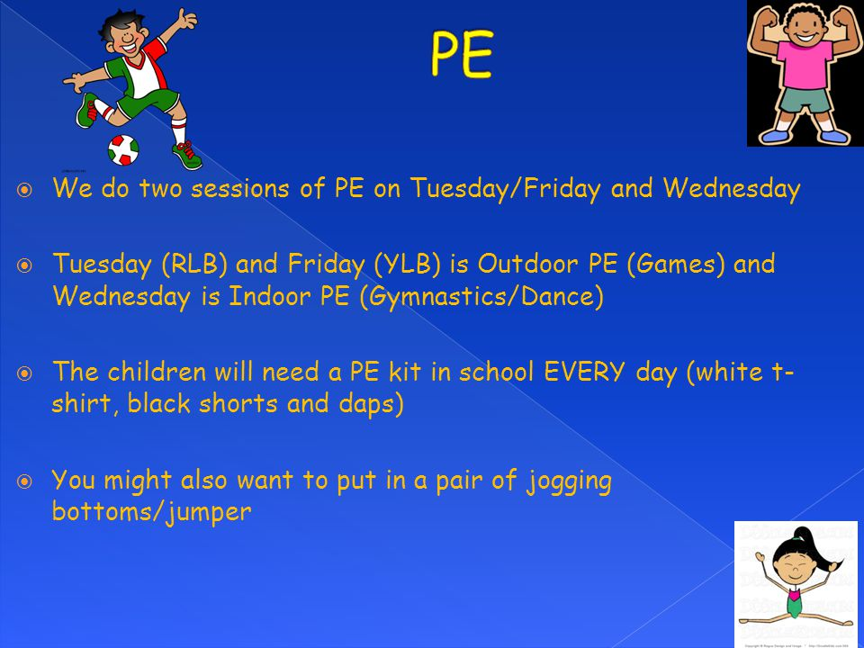  We do two sessions of PE on Tuesday/Friday and Wednesday  Tuesday (RLB) and Friday (YLB) is Outdoor PE (Games) and Wednesday is Indoor PE (Gymnasti