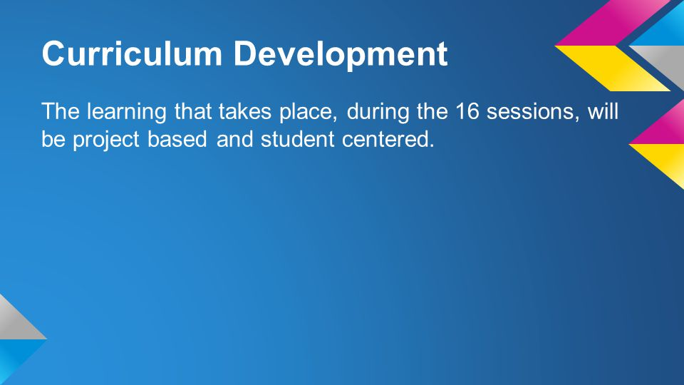 Curriculum Development The learning that takes place, during the 16 sessions, will be project based and student centered.