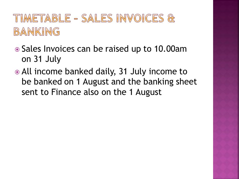  Sales Invoices can be raised up to 10.00am on 31 July  All income banked daily, 31 July income to be banked on 1 August and the banking sheet sent to Finance also on the 1 August