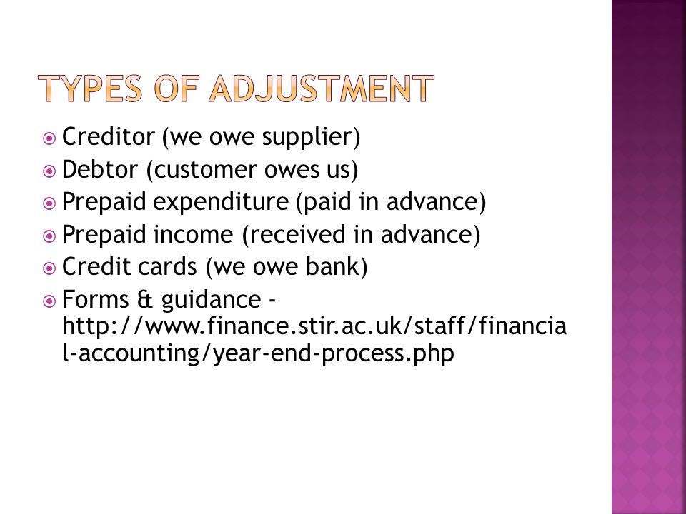  Creditor (we owe supplier)  Debtor (customer owes us)  Prepaid expenditure (paid in advance)  Prepaid income (received in advance)  Credit cards (we owe bank)  Forms & guidance - http://www.finance.stir.ac.uk/staff/financia l-accounting/year-end-process.php