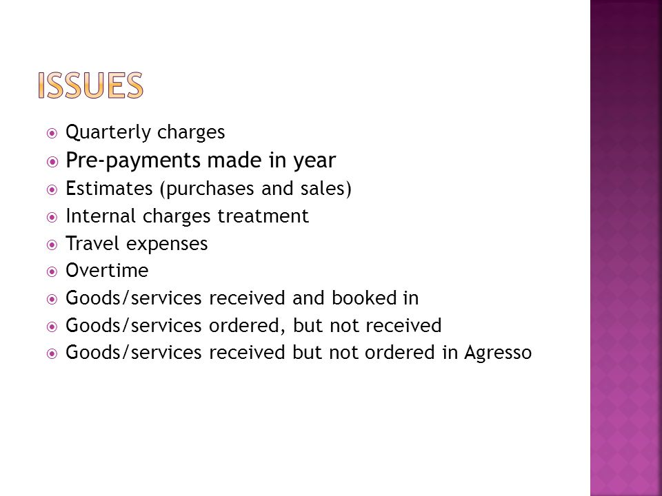  Quarterly charges  Pre-payments made in year  Estimates (purchases and sales)  Internal charges treatment  Travel expenses  Overtime  Goods/services received and booked in  Goods/services ordered, but not received  Goods/services received but not ordered in Agresso