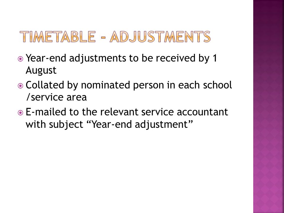  Year-end adjustments to be received by 1 August  Collated by nominated person in each school /service area  E-mailed to the relevant service accountant with subject Year-end adjustment