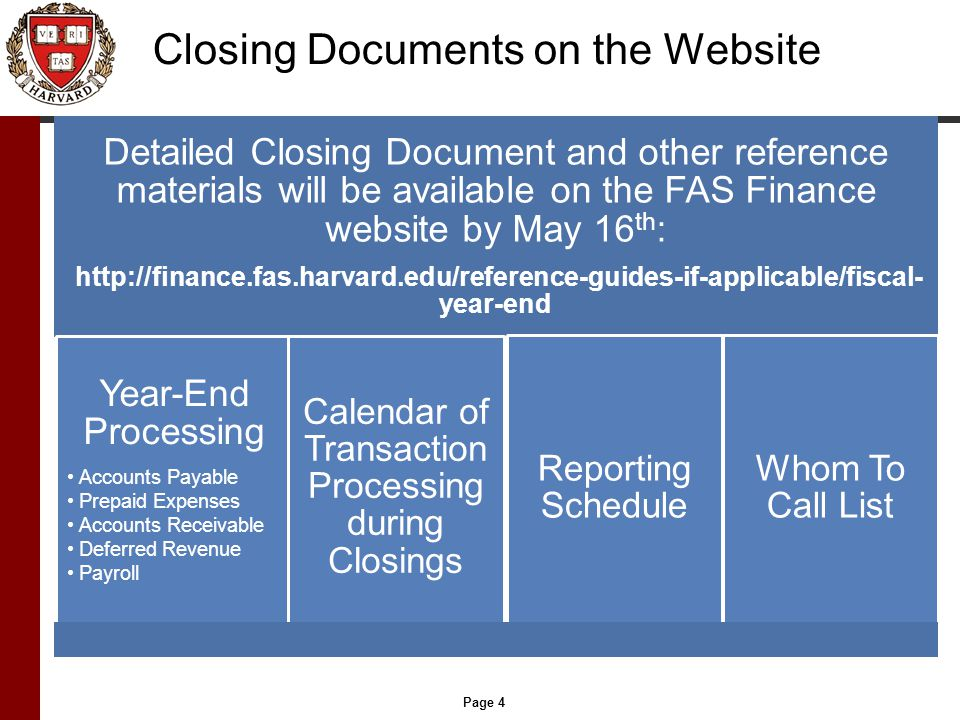 Page 4 Closing Documents on the Website Detailed Closing Document and other reference materials will be available on the FAS Finance website by May 16 th : http://finance.fas.harvard.edu/reference-guides-if-applicable/fiscal- year-end Year-End Processing Accounts Payable Prepaid Expenses Accounts Receivable Deferred Revenue Payroll Calendar of Transaction Processing during Closings Reporting Schedule Whom To Call List