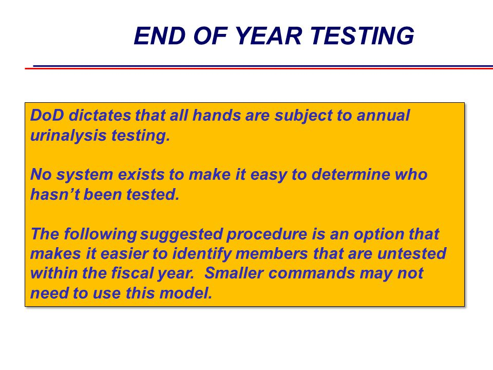 END OF YEAR TESTING DoD dictates that all hands are subject to annual urinalysis testing. No system exists to make it easy to determine who hasn't bee