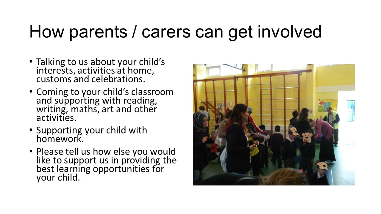How parents / carers can get involved Talking to us about your child's interests, activities at home, customs and celebrations. Coming to your child's