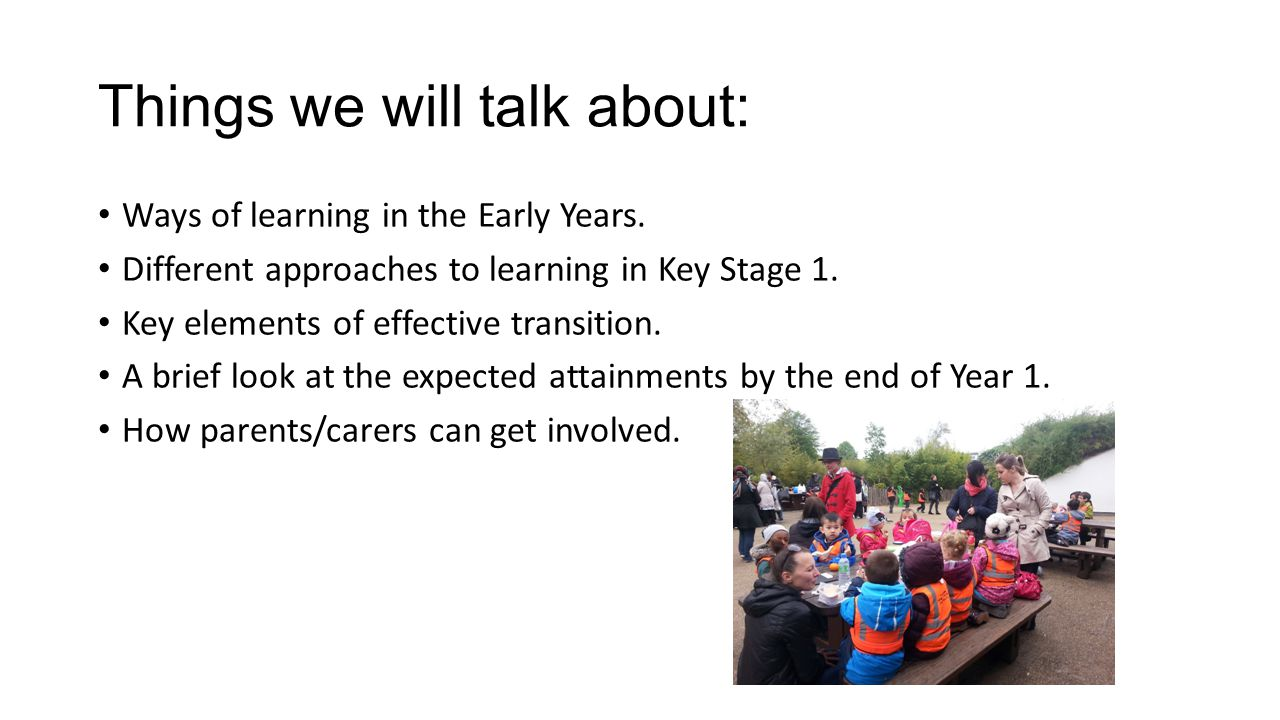 Things we will talk about: Ways of learning in the Early Years. Different approaches to learning in Key Stage 1. Key elements of effective transition.